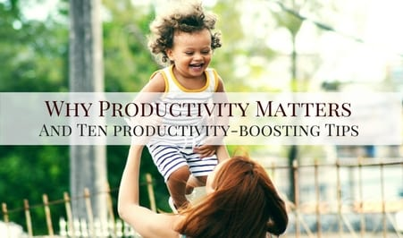Why Productivity Matters, and Ten Productivity-Boosting Tips