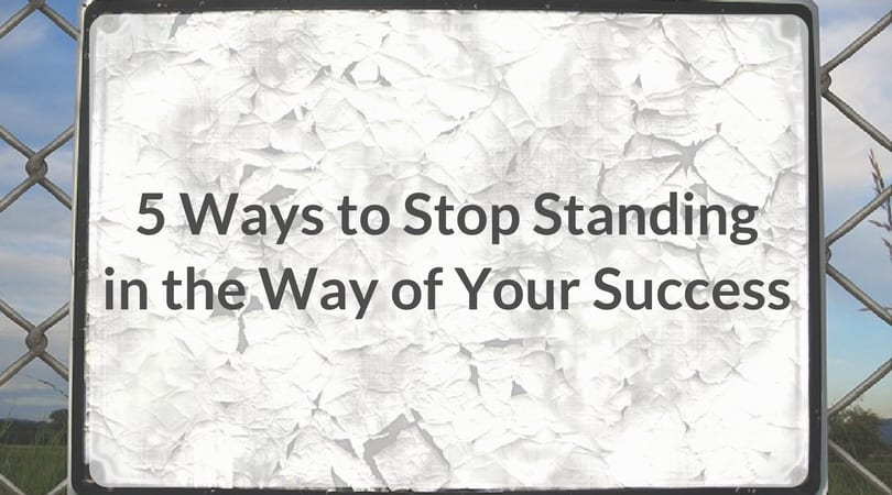 5 Ways to Stop Standing in the Way of Your Success