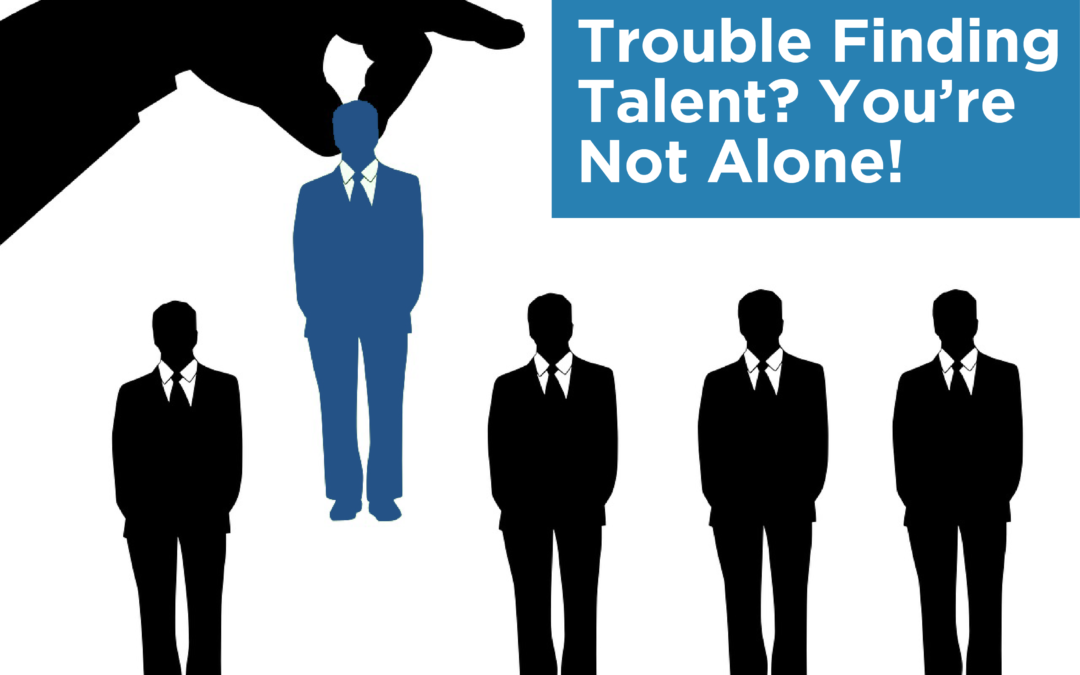 Trouble Finding Talent? You're Not Alone!