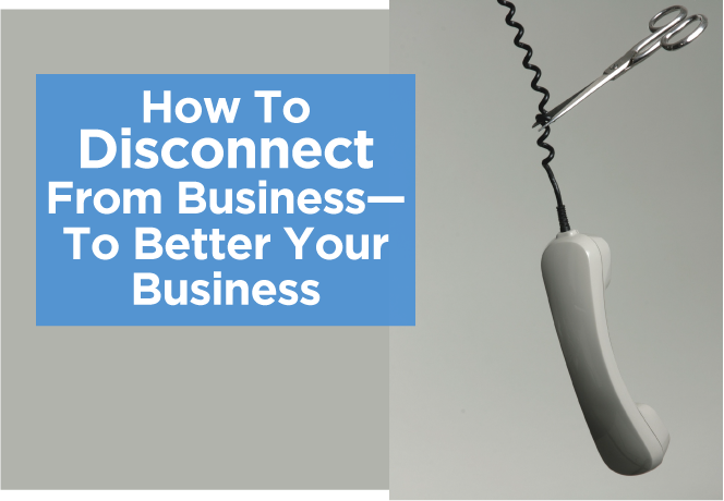 How To Disconnect From Business—To Better Your Business